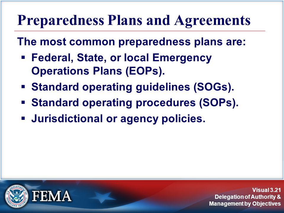 Visual 3.21 Delegation of Authority & Management by Objectives The most common preparedness plans are:  Federal, State, or local Emergency Operations Plans (EOPs).