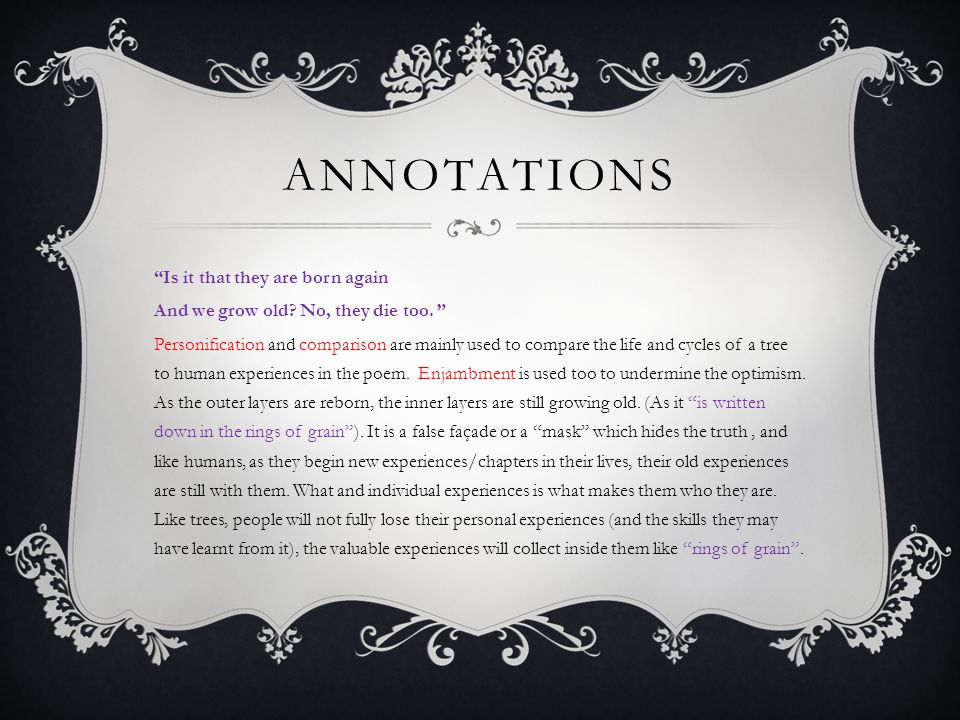 "ANNOTATIONS ""Is it that they are born again And we grow old? No, they die too. "" Personification and comparison are mainly used to compare the life an"