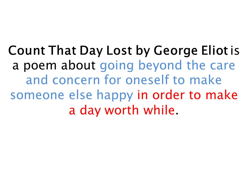 Count That Day Lost by George Eliot is a poem about going beyond the care and concern for oneself to make someone else happy in order to make a day wo