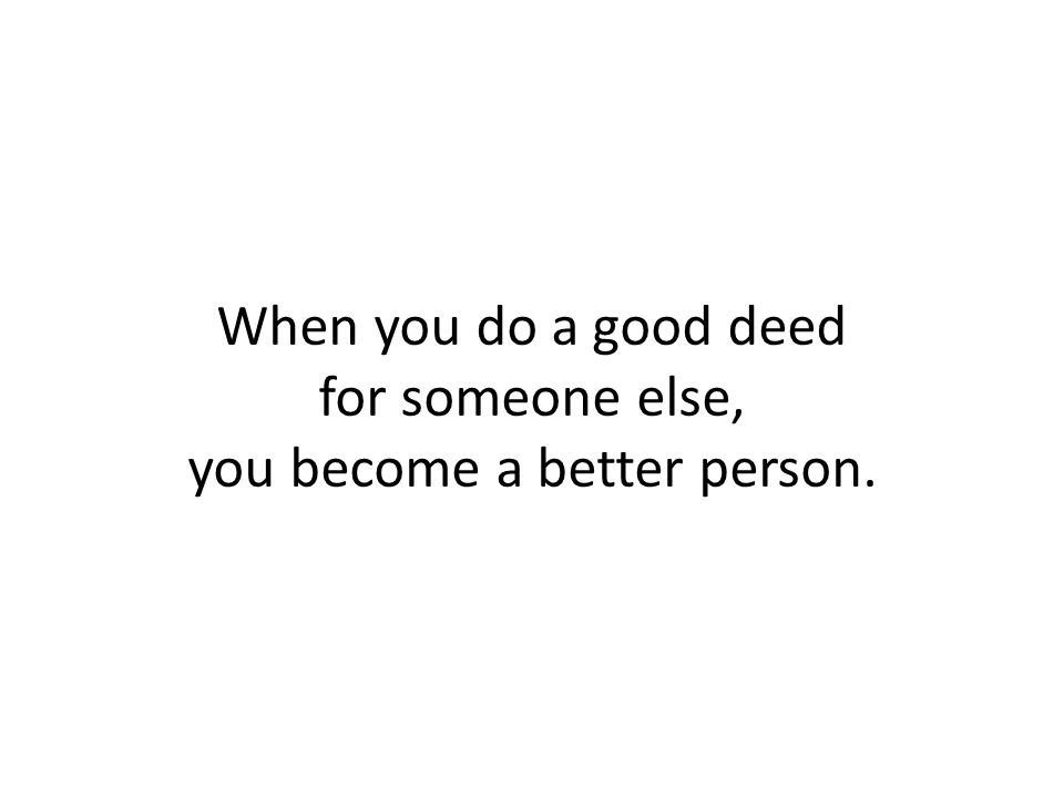 When you do a good deed for someone else, you become a better person.
