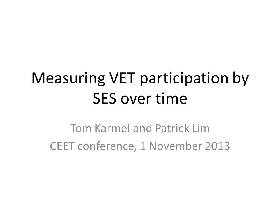 Measuring VET participation by SES over time Tom Karmel and Patrick Lim CEET conference, 1 November 2013