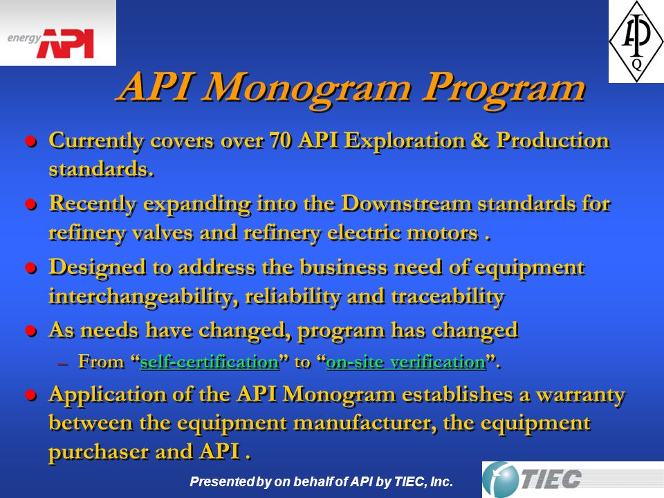 Presented by on behalf of API by TIEC, Inc. API Monogram Program l Currently covers over 70 API Exploration & Production standards. l Recently expandi