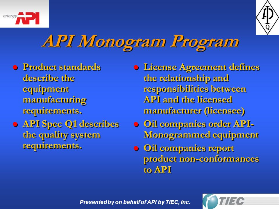 Presented by on behalf of API by TIEC, Inc. API Monogram Program l Product standards describe the equipment manufacturing requirements. l API Spec Q1