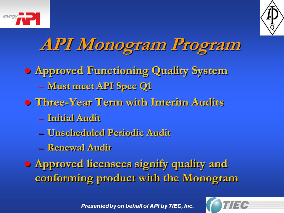 Presented by on behalf of API by TIEC, Inc. API Monogram Program l Approved Functioning Quality System –Must meet API Spec Q1 l Three-Year Term with I