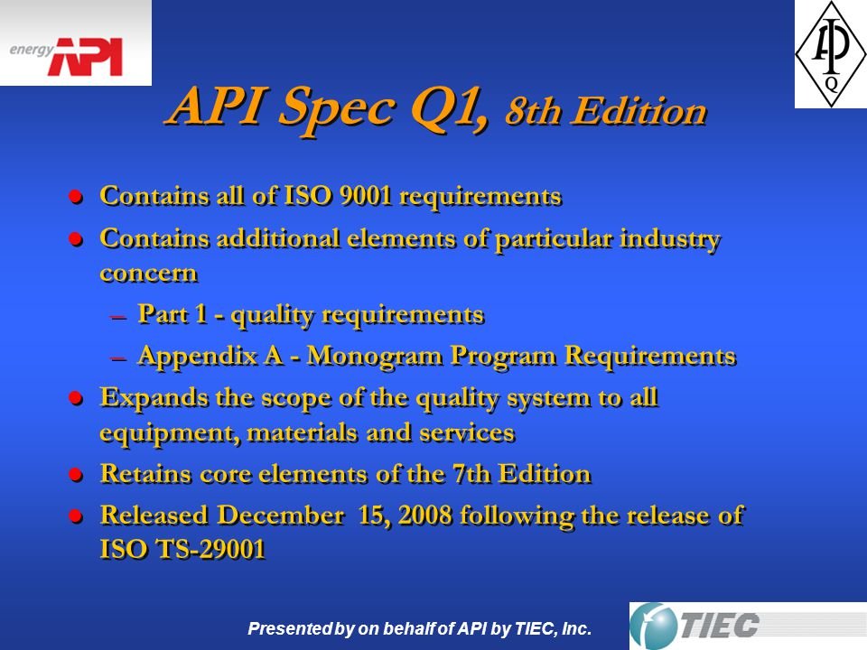Presented by on behalf of API by TIEC, Inc. API Spec Q1, 8th Edition l Contains all of ISO 9001 requirements l Contains additional elements of particu