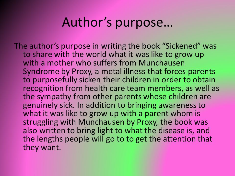 Author's purpose… The author's purpose in writing the book Sickened was to share with the world what it was like to grow up with a mother who suffers from Munchausen Syndrome by Proxy, a metal illness that forces parents to purposefully sicken their children in order to obtain recognition from health care team members, as well as the sympathy from other parents whose children are genuinely sick.