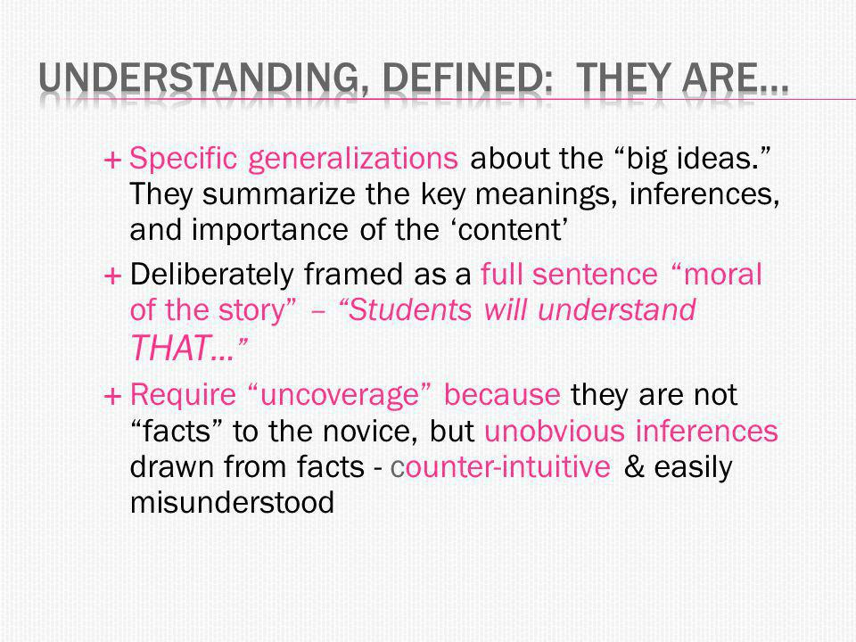  Specific generalizations about the big ideas. They summarize the key meanings, inferences, and importance of the 'content'  Deliberately framed as a full sentence moral of the story – Students will understand THAT …  Require uncoverage because they are not facts to the novice, but unobvious inferences drawn from facts - counter-intuitive & easily misunderstood