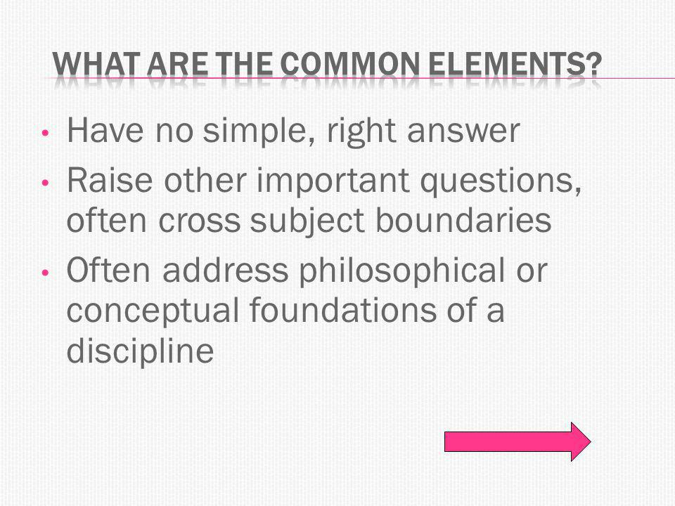 Have no simple, right answer Raise other important questions, often cross subject boundaries Often address philosophical or conceptual foundations of a discipline