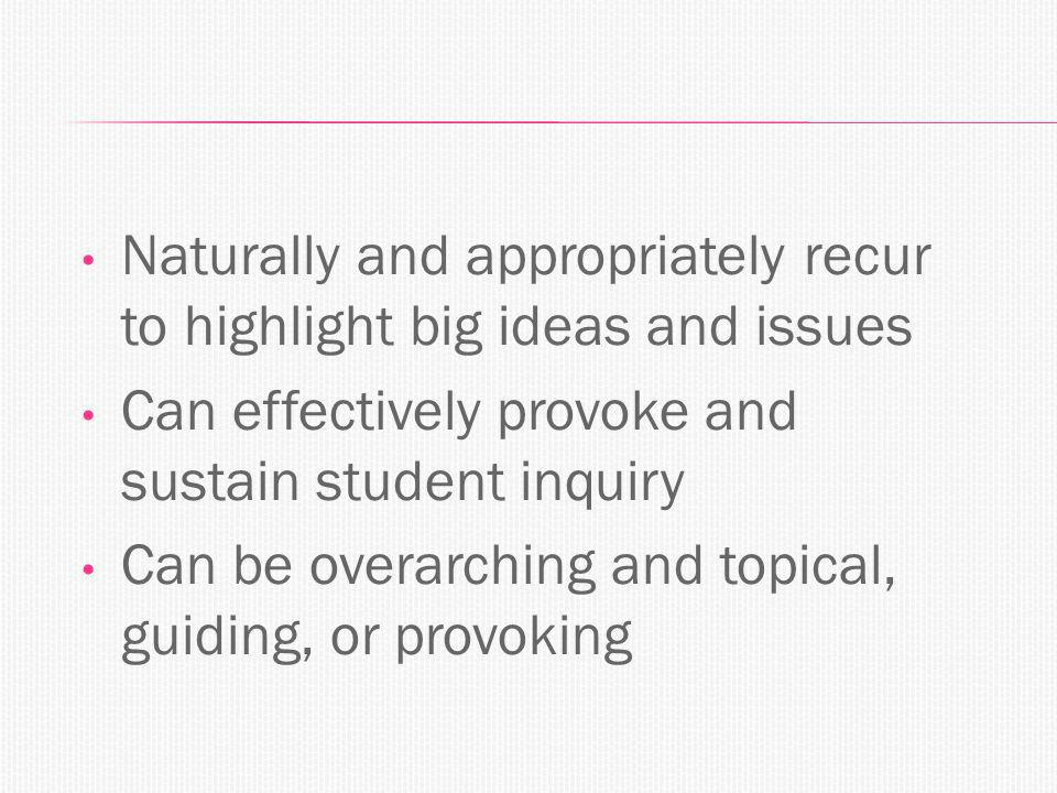 Naturally and appropriately recur to highlight big ideas and issues Can effectively provoke and sustain student inquiry Can be overarching and topical, guiding, or provoking