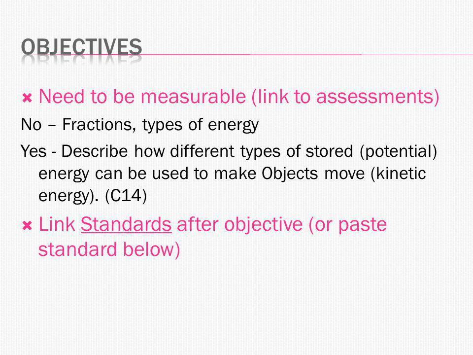 Need to be measurable (link to assessments) No – Fractions, types of energy Yes - Describe how different types of stored (potential) energy can be used to make Objects move (kinetic energy).