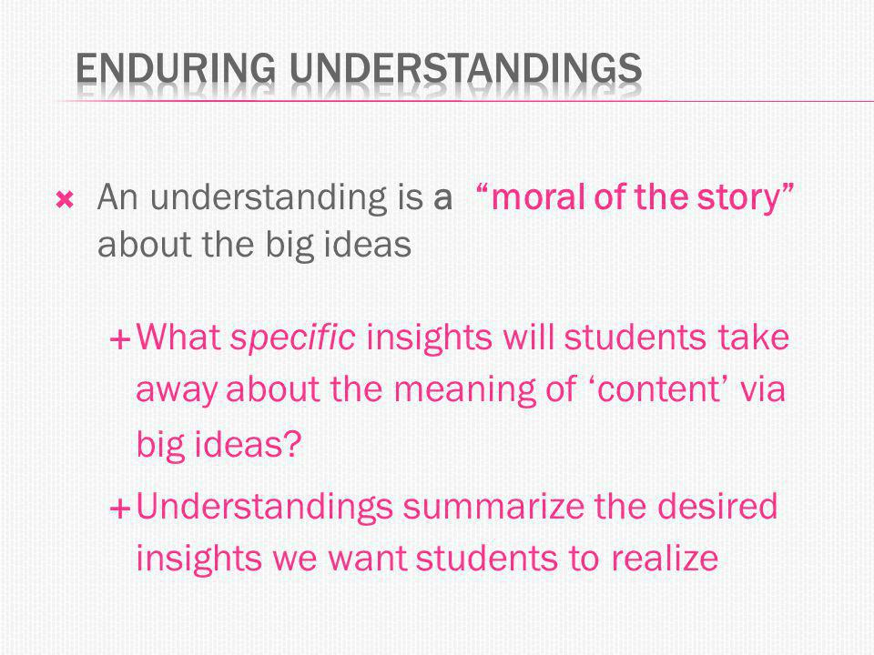  An understanding is a moral of the story about the big ideas  What specific insights will students take away about the meaning of 'content' via big ideas.