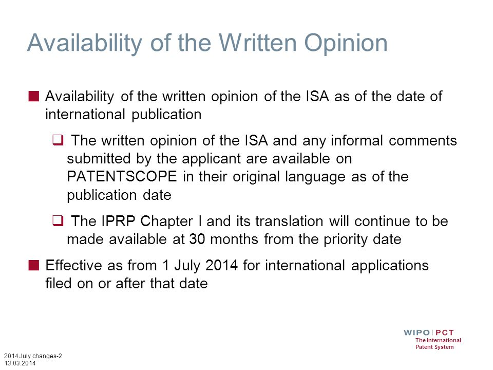 2014 July changes-2 13.03.2014 The International Patent System Availability of the Written Opinion ■ Availability of the written opinion of the ISA as of the date of international publication  The written opinion of the ISA and any informal comments submitted by the applicant are available on PATENTSCOPE in their original language as of the publication date  The IPRP Chapter I and its translation will continue to be made available at 30 months from the priority date ■ Effective as from 1 July 2014 for international applications filed on or after that date