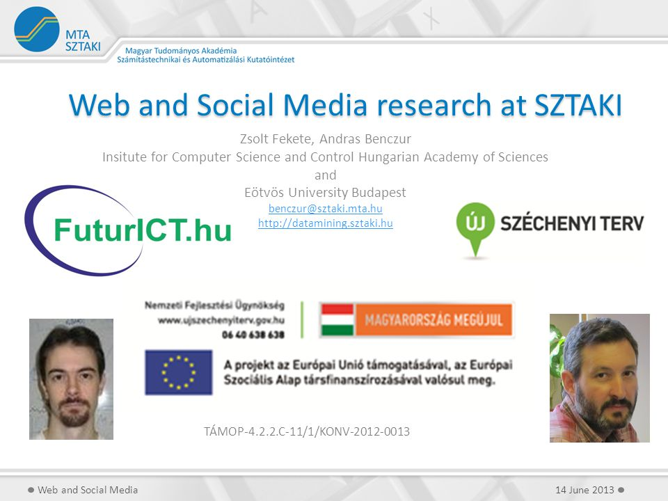 Web and Social Media research at SZTAKI Zsolt Fekete, Andras Benczur Insitute for Computer Science and Control Hungarian Academy of Sciences and Eötvös University Budapest benczur@sztaki.mta.hu http://datamining.sztaki.hu 14 June 2013Web and Social Media TÁMOP-4.2.2.C-11/1/KONV-2012-0013