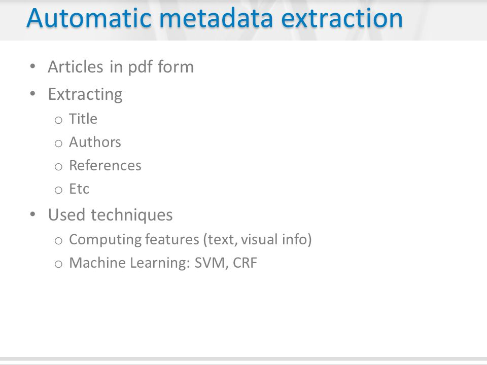 Automatic metadata extraction Articles in pdf form Extracting o Title o Authors o References o Etc Used techniques o Computing features (text, visual info) o Machine Learning: SVM, CRF