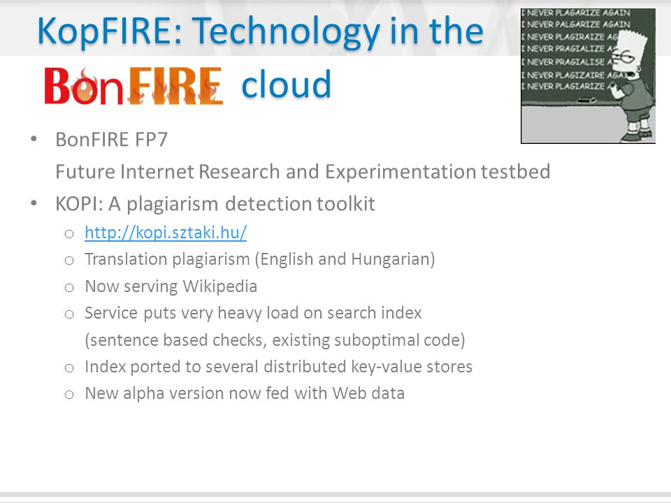 KopFIRE: Technology in the cloud BonFIRE FP7 Future Internet Research and Experimentation testbed KOPI: A plagiarism detection toolkit o http://kopi.sztaki.hu/ http://kopi.sztaki.hu/ o Translation plagiarism (English and Hungarian) o Now serving Wikipedia o Service puts very heavy load on search index (sentence based checks, existing suboptimal code) o Index ported to several distributed key-value stores o New alpha version now fed with Web data