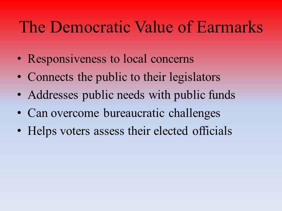 The Democratic Value of Earmarks Responsiveness to local concerns Connects the public to their legislators Addresses public needs with public funds Can overcome bureaucratic challenges Helps voters assess their elected officials
