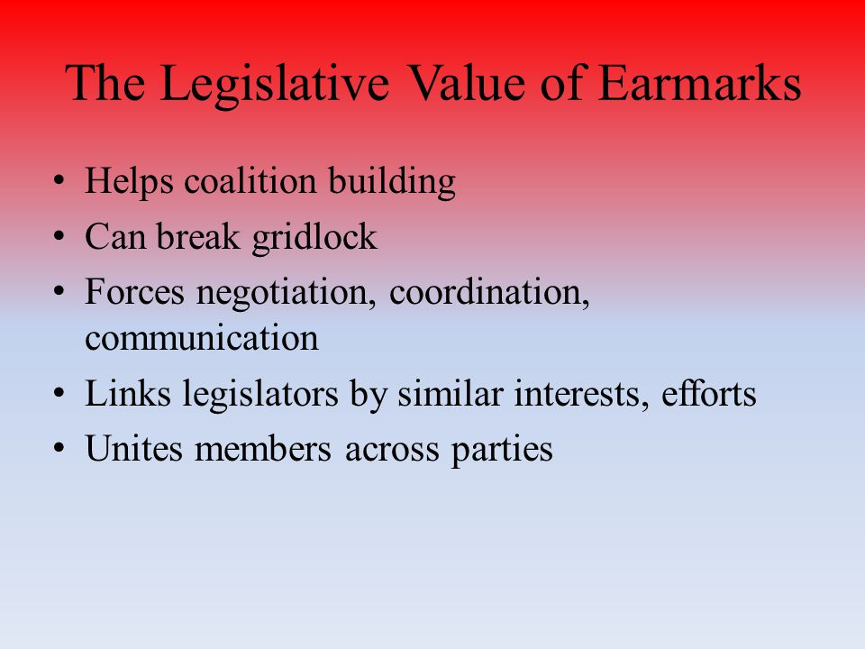 The Legislative Value of Earmarks Helps coalition building Can break gridlock Forces negotiation, coordination, communication Links legislators by similar interests, efforts Unites members across parties