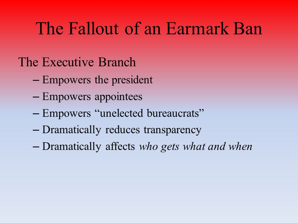 The Fallout of an Earmark Ban The Executive Branch – Empowers the president – Empowers appointees – Empowers unelected bureaucrats – Dramatically reduces transparency – Dramatically affects who gets what and when