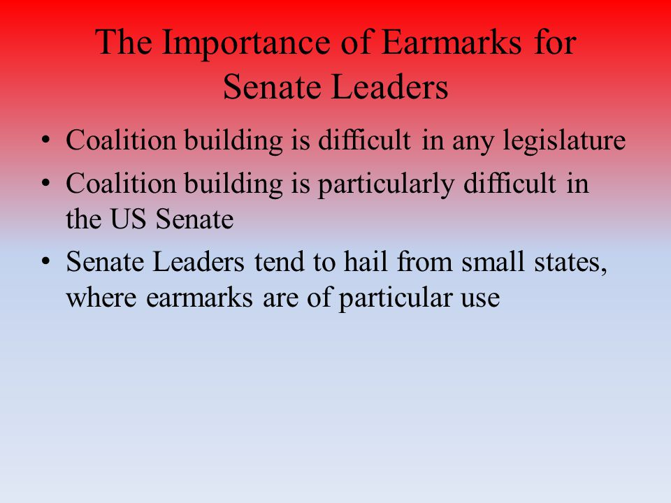 The Importance of Earmarks for Senate Leaders Coalition building is difficult in any legislature Coalition building is particularly difficult in the US Senate Senate Leaders tend to hail from small states, where earmarks are of particular use