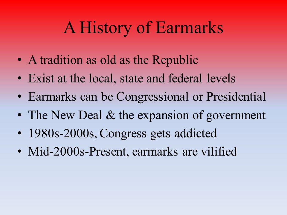 A History of Earmarks A tradition as old as the Republic Exist at the local, state and federal levels Earmarks can be Congressional or Presidential The New Deal & the expansion of government 1980s-2000s, Congress gets addicted Mid-2000s-Present, earmarks are vilified