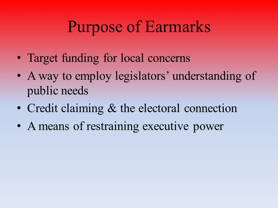 Purpose of Earmarks Target funding for local concerns A way to employ legislators' understanding of public needs Credit claiming & the electoral connection A means of restraining executive power