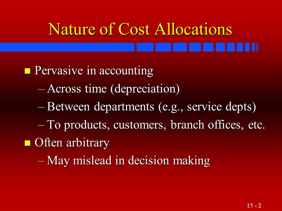 15 - 3 Criteria to Guide Cost-Allocation Decisions Cause-and-effect: Using this criterion, managers identify the variable or variables that cause resources to be consumed.