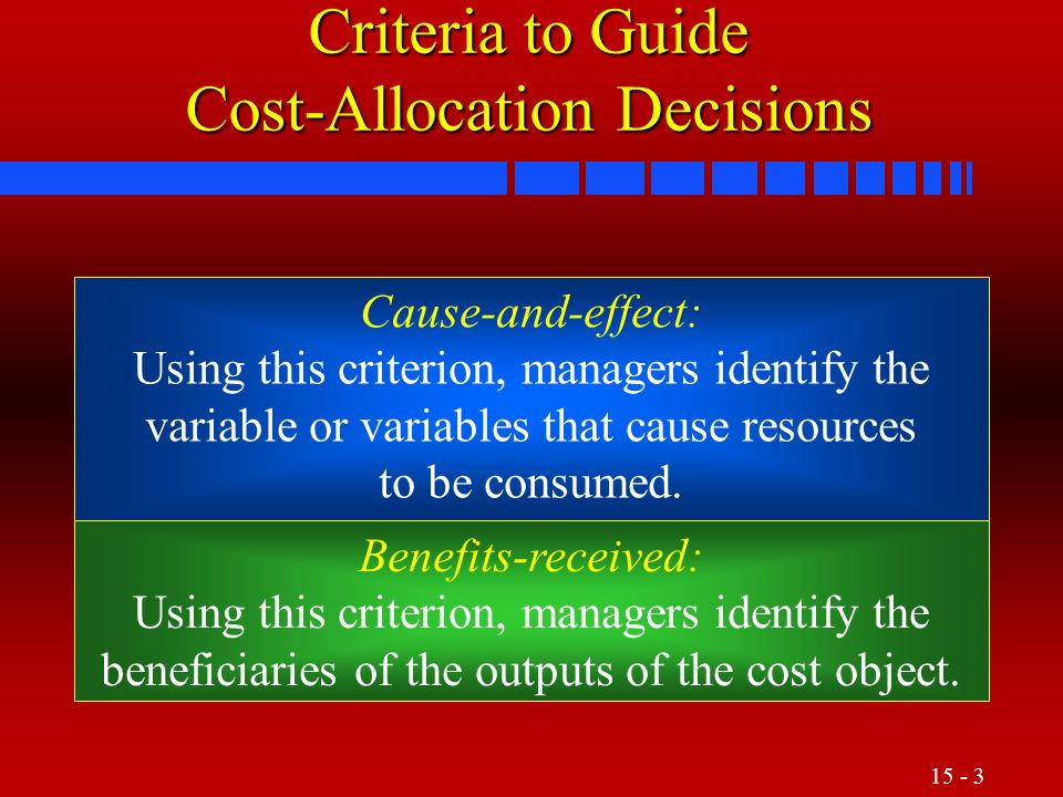 15 - 4 Criteria to Guide Cost-Allocation Decisions Fairness or equity: This criterion is often cited on government contracts when cost allocations are the basis for establishing a price satisfactory to the government and its suppliers.