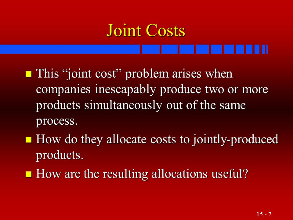 15 - 8 Joint-Cost Basics n Joint costs are the costs of a single production process that yields multiple products simultaneously.