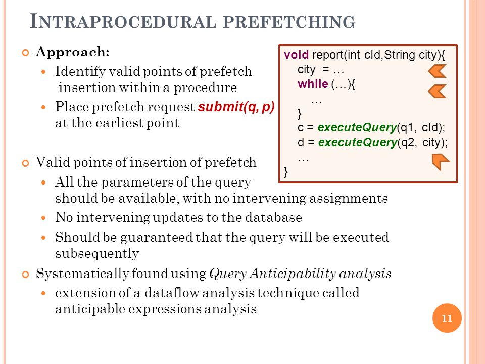 I NTRAPROCEDURAL PREFETCHING 11 void report(int cId,String city){ city = … while (…){ … } c = executeQuery(q1, cId); d = executeQuery(q2, city); … } Approach: Identify valid points of prefetch insertion within a procedure Place prefetch request submit(q, p) at the earliest point Valid points of insertion of prefetch All the parameters of the query should be available, with no intervening assignments No intervening updates to the database Should be guaranteed that the query will be executed subsequently Systematically found using Query Anticipability analysis extension of a dataflow analysis technique called anticipable expressions analysis
