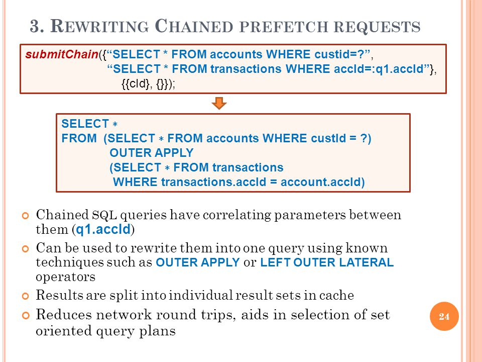 3. R EWRITING C HAINED PREFETCH REQUESTS Chained SQL queries have correlating parameters between them ( q1.accId ) Can be used to rewrite them into on