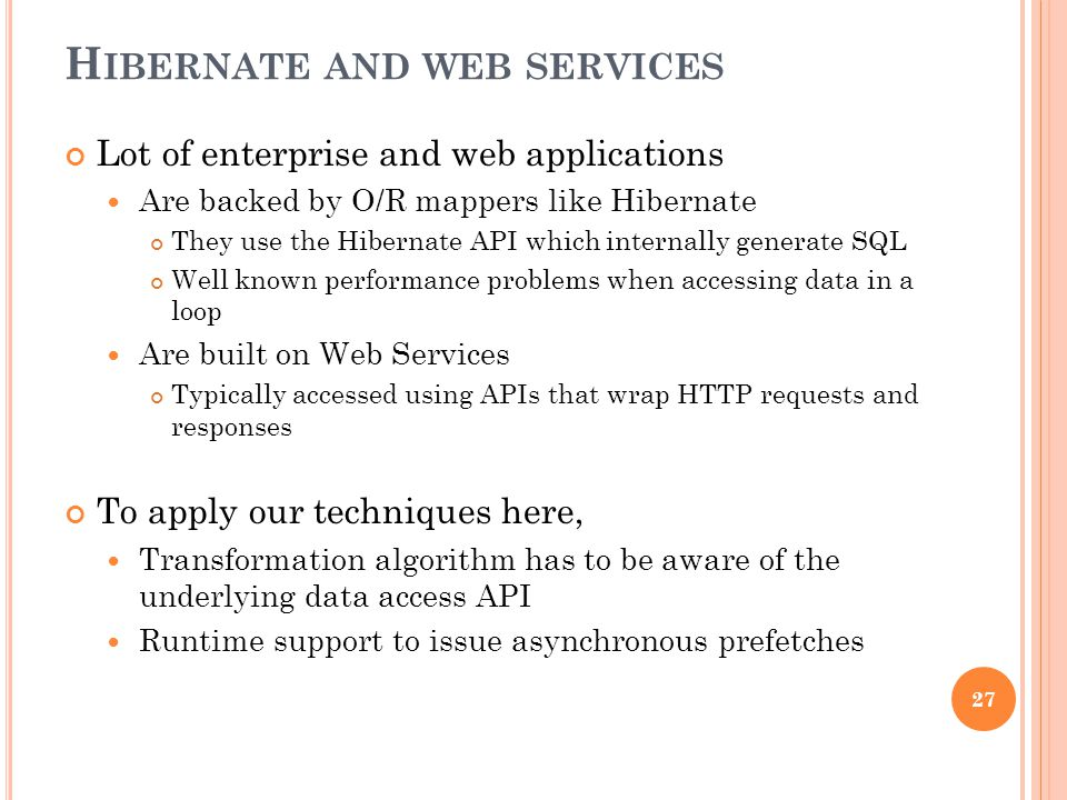H IBERNATE AND WEB SERVICES Lot of enterprise and web applications Are backed by O/R mappers like Hibernate They use the Hibernate API which internally generate SQL Well known performance problems when accessing data in a loop Are built on Web Services Typically accessed using APIs that wrap HTTP requests and responses To apply our techniques here, Transformation algorithm has to be aware of the underlying data access API Runtime support to issue asynchronous prefetches 27