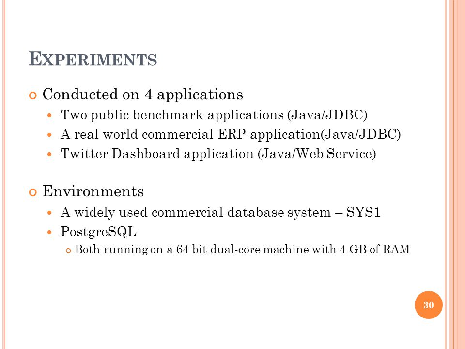 E XPERIMENTS Conducted on 4 applications Two public benchmark applications (Java/JDBC) A real world commercial ERP application(Java/JDBC) Twitter Dashboard application (Java/Web Service) Environments A widely used commercial database system – SYS1 PostgreSQL Both running on a 64 bit dual-core machine with 4 GB of RAM 30