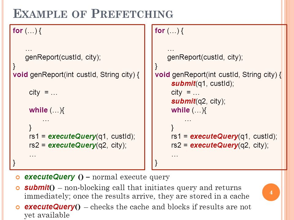 4 E XAMPLE OF P REFETCHING executeQuery () – normal execute query submit () – non-blocking call that initiates query and returns immediately; once the results arrive, they are stored in a cache executeQuery () – checks the cache and blocks if results are not yet available for (…) { … genReport(custId, city); } void genReport(int custId, String city) { city = … while (…){ … } rs1 = executeQuery(q1, custId); rs2 = executeQuery(q2, city); … } for (…) { … genReport(custId, city); } void genReport(int custId, String city) { submit(q1, custId); city = … submit(q2, city); while (…){ … } rs1 = executeQuery(q1, custId); rs2 = executeQuery(q2, city); … }