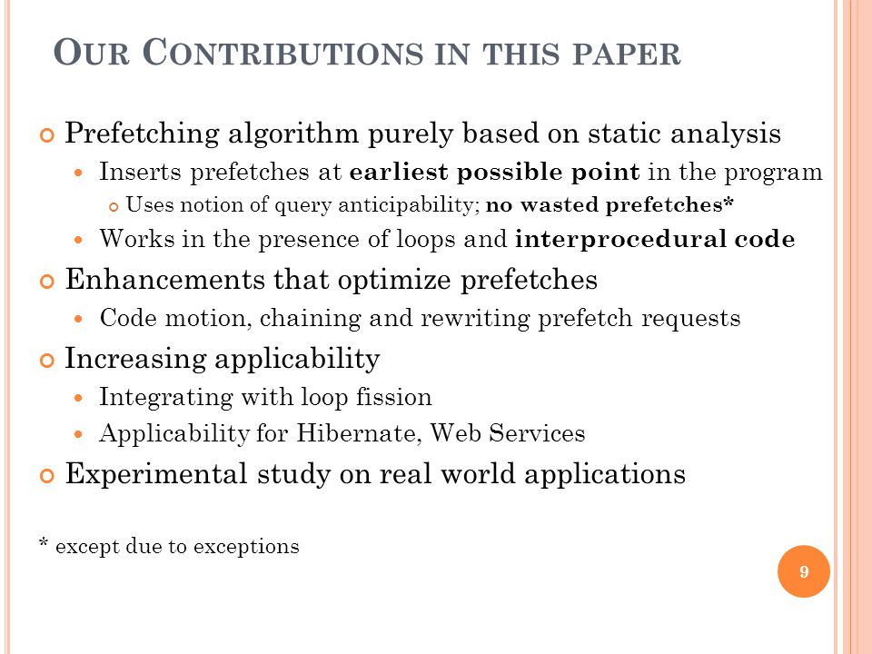 O UR C ONTRIBUTIONS IN THIS PAPER 9 Prefetching algorithm purely based on static analysis Inserts prefetches at earliest possible point in the program Uses notion of query anticipability; no wasted prefetches* Works in the presence of loops and interprocedural code Enhancements that optimize prefetches Code motion, chaining and rewriting prefetch requests Increasing applicability Integrating with loop fission Applicability for Hibernate, Web Services Experimental study on real world applications * except due to exceptions