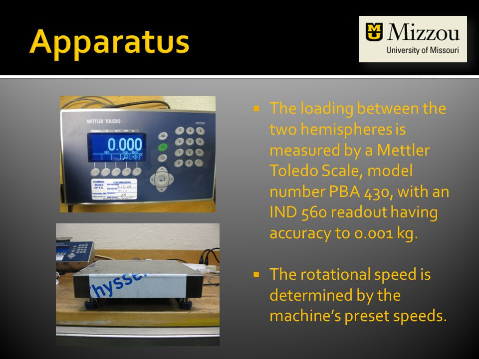 The loading between the two hemispheres is measured by a Mettler Toledo Scale, model number PBA 430, with an IND 560 readout having accuracy to 0.001 kg.