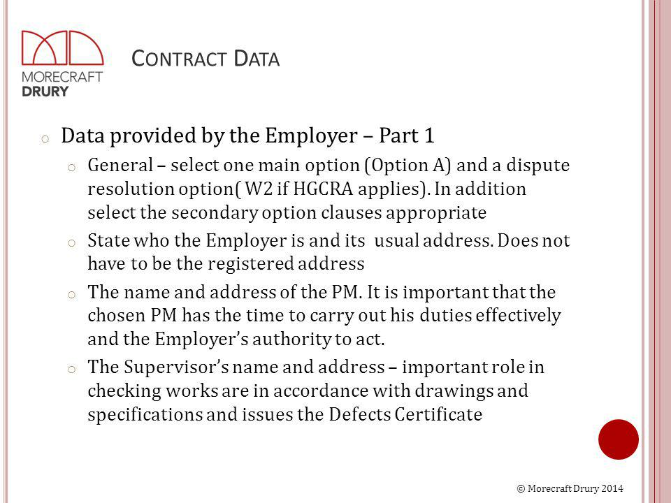 © Morecraft Drury 2014 C ONTRACT D ATA o Data provided by the Employer – Part 1 o General – select one main option (Option A) and a dispute resolution option( W2 if HGCRA applies).