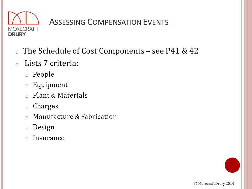 © Morecraft Drury 2014 A SSESSING C OMPENSATION E VENTS o The Schedule of Cost Components – see P41 & 42 o Lists 7 criteria: o People o Equipment o Plant & Materials o Charges o Manufacture & Fabrication o Design o Insurance