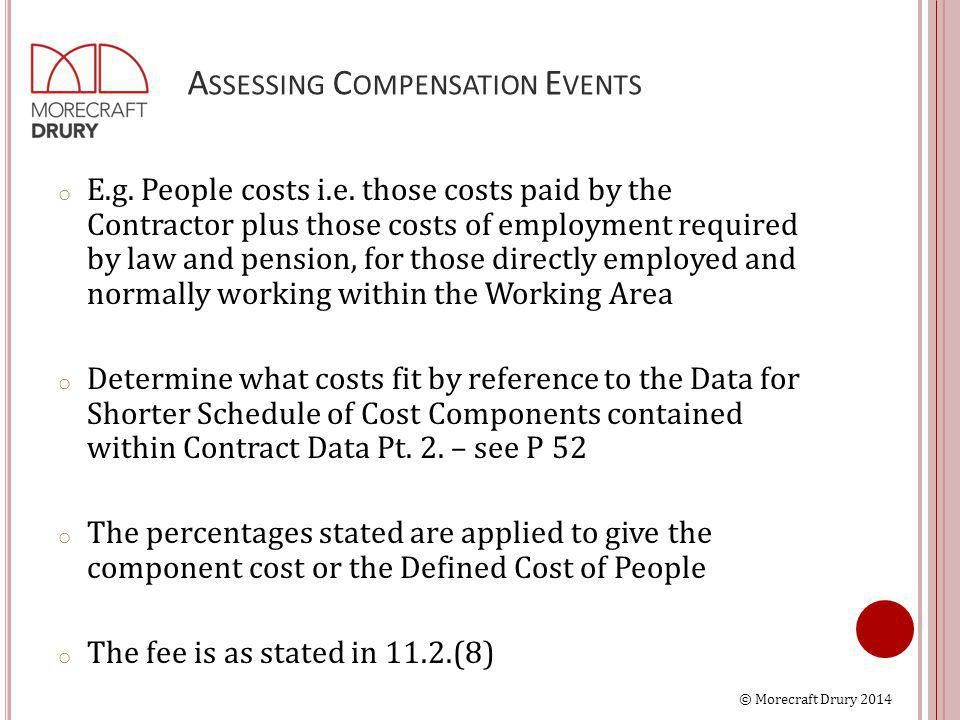 © Morecraft Drury 2014 A SSESSING C OMPENSATION E VENTS o E.g. People costs i.e. those costs paid by the Contractor plus those costs of employment req