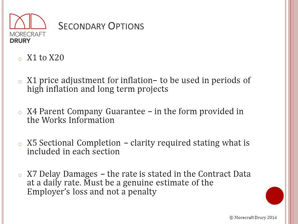 © Morecraft Drury 2014 S ECONDARY O PTIONS o X1 to X20 o X1 price adjustment for inflation– to be used in periods of high inflation and long term projects o X4 Parent Company Guarantee – in the form provided in the Works Information o X5 Sectional Completion – clarity required stating what is included in each section o X7 Delay Damages – the rate is stated in the Contract Data at a daily rate.