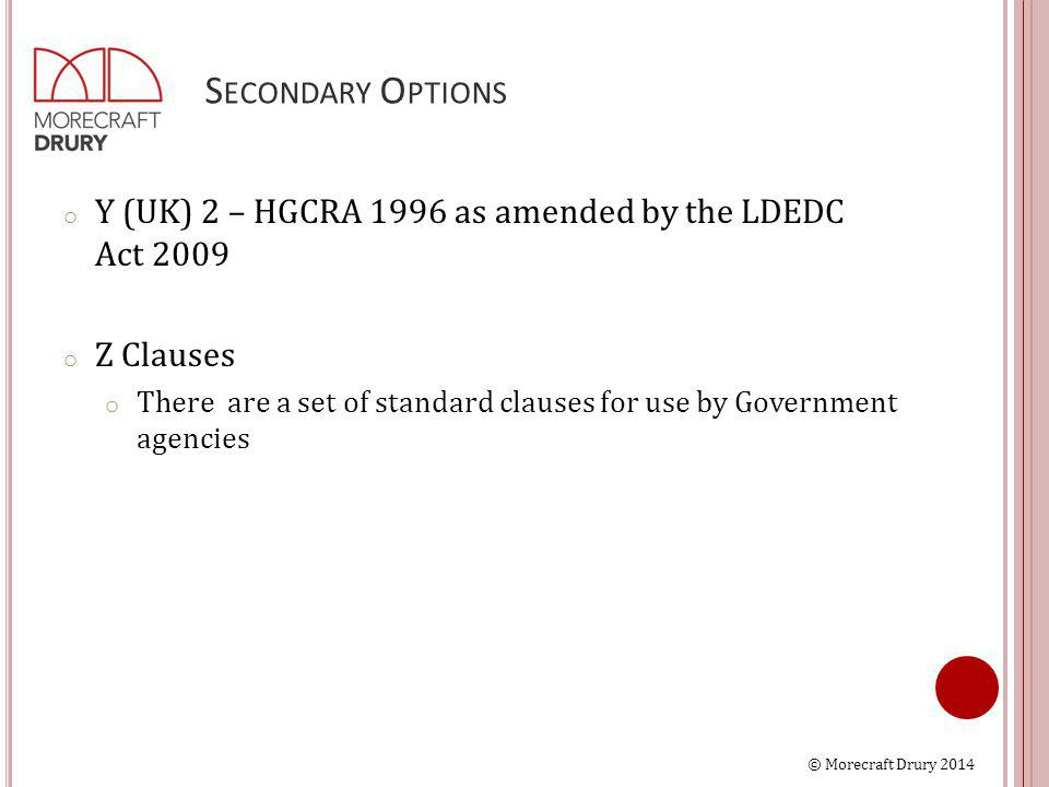 © Morecraft Drury 2014 S ECONDARY O PTIONS o Y (UK) 2 – HGCRA 1996 as amended by the LDEDC Act 2009 o Z Clauses o There are a set of standard clauses for use by Government agencies