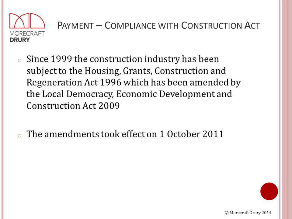 © Morecraft Drury 2014 P AYMENT – C OMPLIANCE WITH C ONSTRUCTION A CT o Since 1999 the construction industry has been subject to the Housing, Grants, Construction and Regeneration Act 1996 which has been amended by the Local Democracy, Economic Development and Construction Act 2009 o The amendments took effect on 1 October 2011
