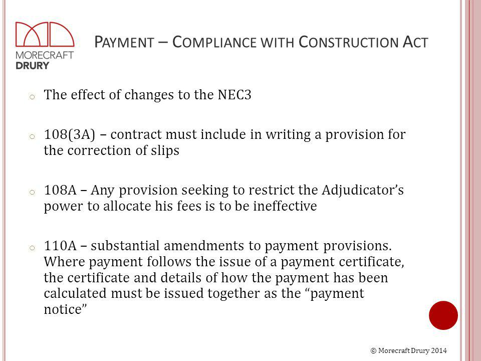 © Morecraft Drury 2014 P AYMENT – C OMPLIANCE WITH C ONSTRUCTION A CT o The effect of changes to the NEC3 o 108(3A) – contract must include in writing a provision for the correction of slips o 108A – Any provision seeking to restrict the Adjudicator's power to allocate his fees is to be ineffective o 110A – substantial amendments to payment provisions.