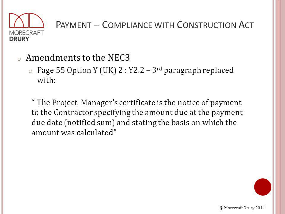 © Morecraft Drury 2014 P AYMENT – C OMPLIANCE WITH C ONSTRUCTION A CT o Amendments to the NEC3 o Page 55 Option Y (UK) 2 : Y2.2 – 3 rd paragraph replaced with: The Project Manager's certificate is the notice of payment to the Contractor specifying the amount due at the payment due date (notified sum) and stating the basis on which the amount was calculated