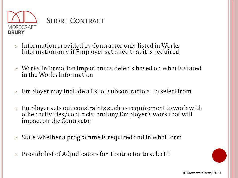 © Morecraft Drury 2014 S HORT C ONTRACT o Information provided by Contractor only listed in Works Information only if Employer satisfied that it is required o Works Information important as defects based on what is stated in the Works Information o Employer may include a list of subcontractors to select from o Employer sets out constraints such as requirement to work with other activities/contracts and any Employer's work that will impact on the Contractor o State whether a programme is required and in what form o Provide list of Adjudicators for Contractor to select 1