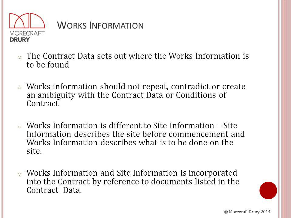 © Morecraft Drury 2014 W ORKS I NFORMATION o The Contract Data sets out where the Works Information is to be found o Works information should not repeat, contradict or create an ambiguity with the Contract Data or Conditions of Contract o Works Information is different to Site Information – Site Information describes the site before commencement and Works Information describes what is to be done on the site.
