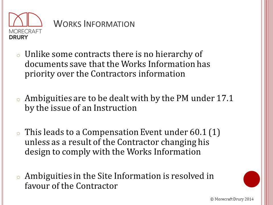 © Morecraft Drury 2014 W ORKS I NFORMATION o Unlike some contracts there is no hierarchy of documents save that the Works Information has priority ove
