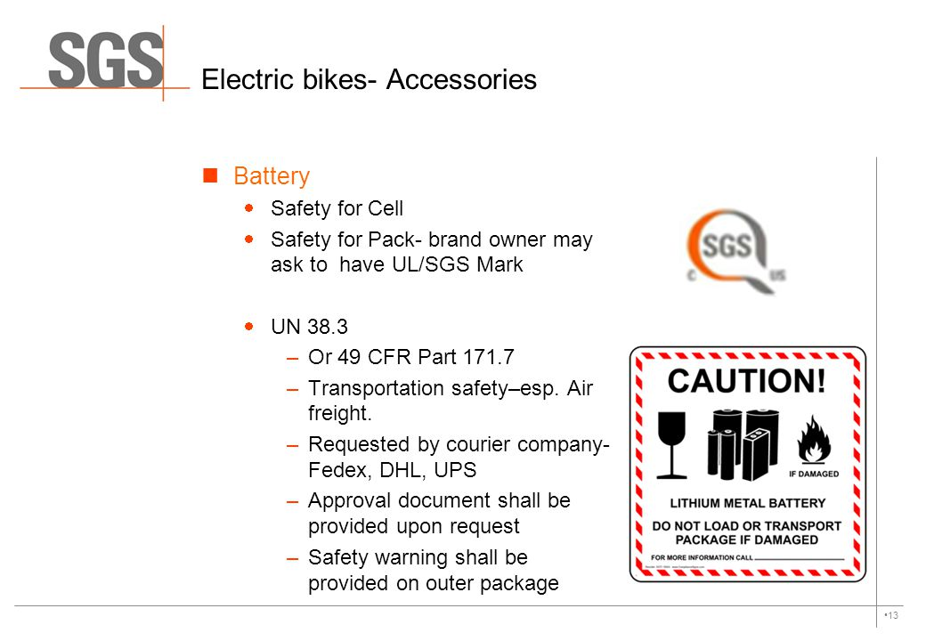 13 Electric bikes- Accessories Battery  Safety for Cell  Safety for Pack- brand owner may ask to have UL/SGS Mark  UN 38.3 –Or 49 CFR Part 171.7 –T