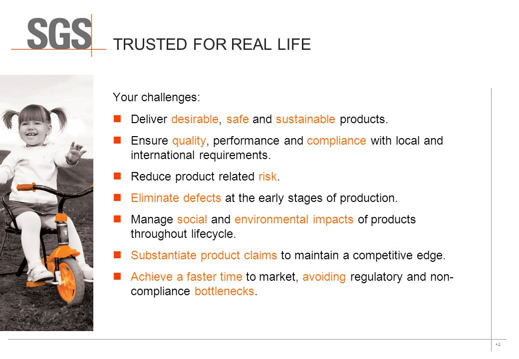 4 TRUSTED FOR REAL LIFE Your challenges: Deliver desirable, safe and sustainable products. Ensure quality, performance and compliance with local and i