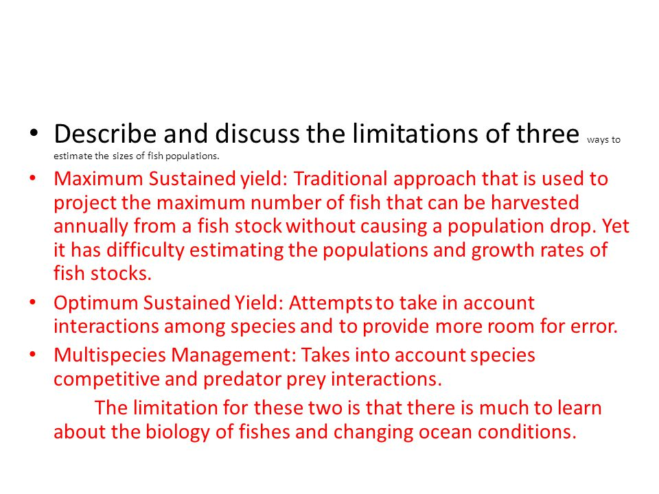 Describe and discuss the limitations of three ways to estimate the sizes of fish populations. Maximum Sustained yield: Traditional approach that is us