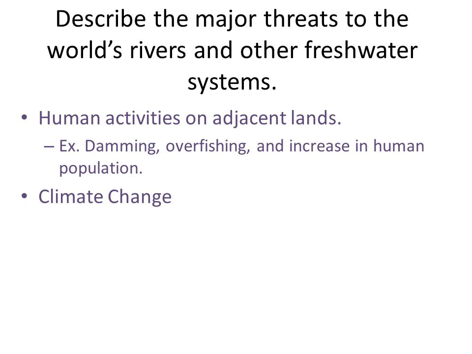 Describe the major threats to the world's rivers and other freshwater systems. Human activities on adjacent lands. – Ex. Damming, overfishing, and inc